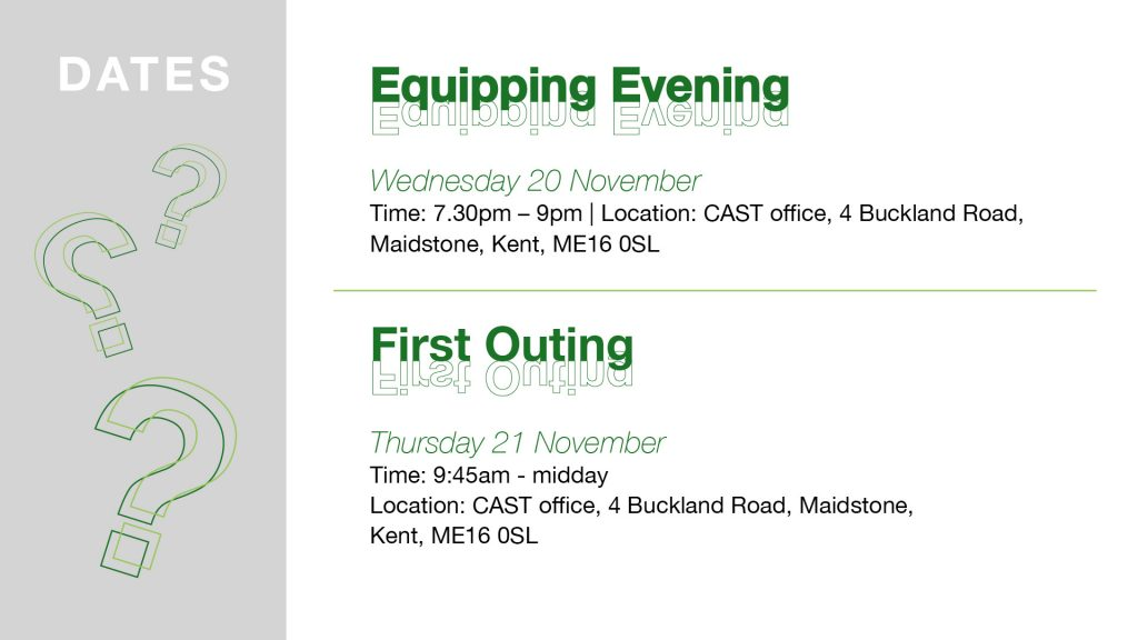 Equipping Evening: Wednesday 20th November. Time: 7.30pm-9pm. Location: CAST office, 4 Buckland Road, Maidstone, Kent ME16 0SL.  First Outing: Thursday 21st November. Time: 9.45am-midday. Location: CAST office, 4 Buckland Road, Maidstone, kent, ME160SL