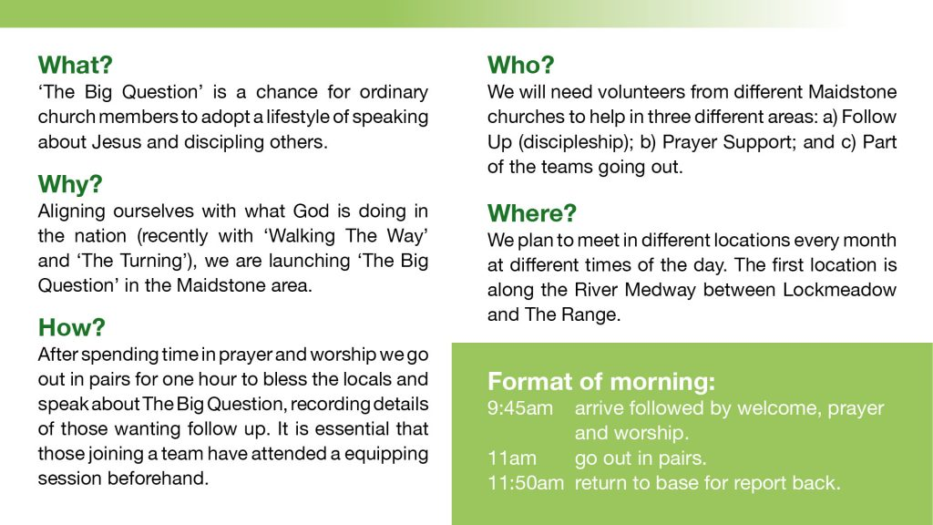 Who? We will need volunteers from different Maidstone churches to help in three different areas: a) Follow Up (discipleship); b) Prayer Support; and c) Part of the teams going out.  Where? We plan to meet in different locations every month at different times of the day. The first location is along the River Medway between Lockmeadow and The Range. Format of morning: 9.45 arrive followed by welcome, prayer and worship. 11am go out in pairs. 11.50am return to base for report back.